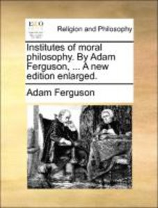 Institutes of moral philosophy. By Adam Ferguson, ... A new edit