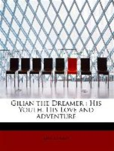 Gilian the Dreamer : His Youth, His Love and Adventure