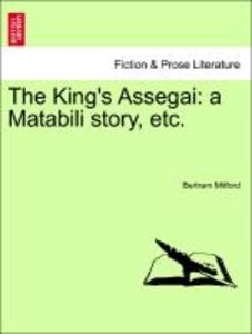 The King's Assegai: a Matabili story, etc.