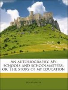 An autobiography. My schools and schoolmasters; or, The story of