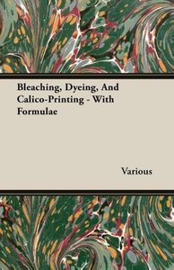 Bleaching, Dyeing, And Calico-Printing - With Formulae