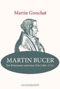 Martin Bucer - Ein Reformator und seine Zeit (1491-1551)