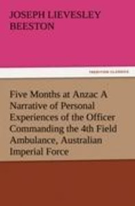 Five Months at Anzac A Narrative of Personal Experiences of the