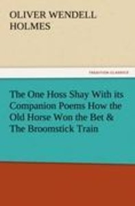 The One Hoss Shay With its Companion Poems How the Old Horse Won