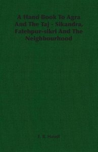 A Hand Book to Agra and the Taj - Sikandra, Fatehpur-Sikri and t