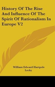 History Of The Rise And Influence Of The Spirit Of Rationalism I