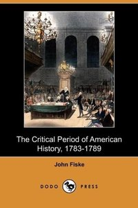 The Critical Period of American History, 1783-1789 (Dodo Press)