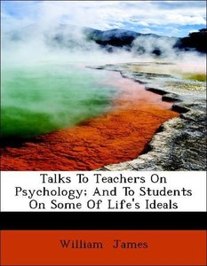 Talks To Teachers On Psychology; And To Students On Some Of Life