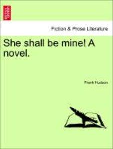 She shall be mine! A novel. Vol. I.