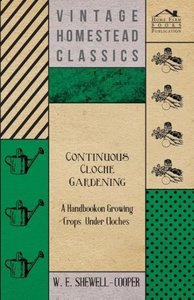 Continuous Cloche Gardening - A Handbook on Growing Crops Under