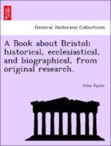 A Book about Bristol; historical, ecclesiastical, and biographic