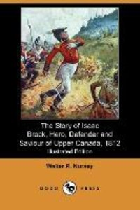 The Story of Isaac Brock, Hero, Defender and Saviour of Upper Ca