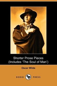 Shorter Prose of Oscar Wilde, Includes the Soul of Man