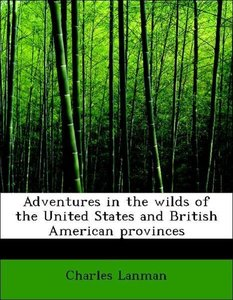 Adventures in the wilds of the United States and British America