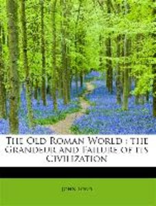The Old Roman World : the Grandeur and Failure of its Civilizati