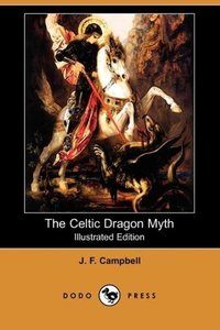 The Celtic Dragon Myth, with the Geste of Fraoch and the Dragon