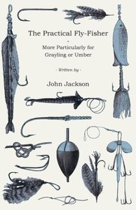 The Practical Fly-Fisher - More Particularly for Grayling or Umb