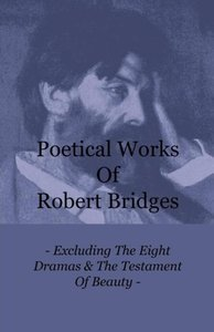 Poetical Works of Robert Bridges - Excluding the Eight Dramas &
