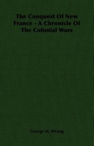 The Conquest of New France - A Chronicle of the Colonial Wars