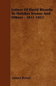 Letters Of David Ricardo To Hutches Trower And Others - 1811-182