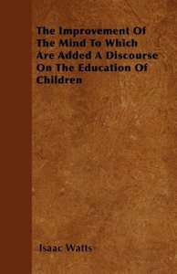 The Improvement Of The Mind To Which Are Added A Discourse On Th