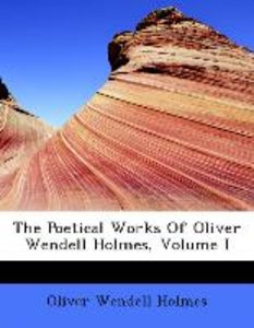 The Poetical Works Of Oliver Wendell Holmes, Volume I