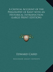 A Critical Account of the Philosophy of Kant with an Historical