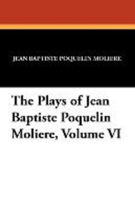 The Plays of Jean Baptiste Poquelin Moliere, Volume VI