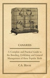 Canaries - A Complete and Practical Guide to the Breeding, Exhib