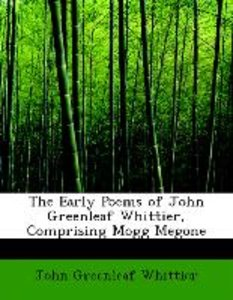 The Early Poems of John Greenleaf Whittier, Comprising Mogg Mego