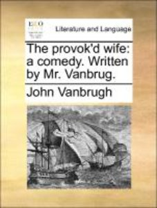 The provok'd wife: a comedy. Written by Mr. Vanbrug.