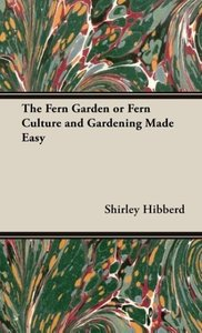 The Fern Garden or Fern Culture and Gardening Made Easy