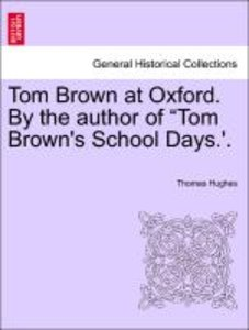 "Tom Brown at Oxford. By the author of ""Tom Brown's School Days.'"