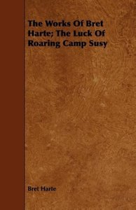 The Works of Bret Harte; The Luck of Roaring Camp Susy