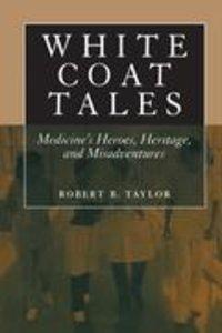 White Coat Tales: Medicine's Heroes, Heritage and Misadventures