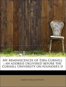 My reminiscences of Ezra Cornell : an address delivered before t