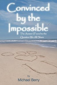 Convinced by the Impossible: The Answer I Found to the Question