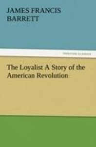The Loyalist A Story of the American Revolution