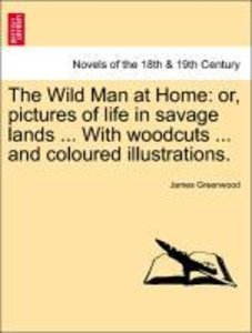 The Wild Man at Home: or, pictures of life in savage lands ... W