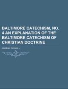 Baltimore Catechism, No. 4 An Explanation of the Baltimore Cate