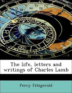 The life, letters and writings of Charles Lamb