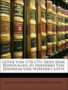 Göthe Von 1770-1773, Oder Seine Beziehungen Zu Friederike Von Se