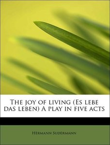 The joy of living (Es lebe das leben) A play in five acts