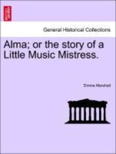Alma; or the story of a Little Music Mistress.