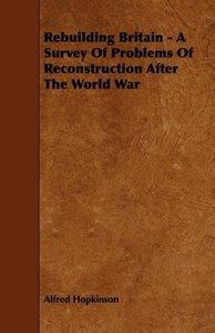 Rebuilding Britain - A Survey Of Problems Of Reconstruction Afte