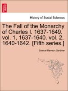 The Fall of the Monarchy of Charles I. 1637-1649. vol. 1, 1637-1