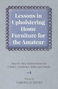 Lessons in Upholstering Home Furniture for the Amateur - Step by