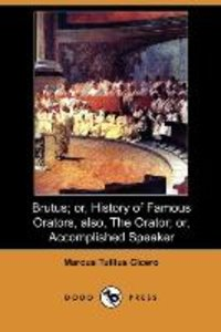 Brutus; Or, History of Famous Orators, Also, the Orator; Or, Acc