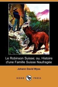 Le Robinson Suisse; Ou, Histoire D'Une Famille Suisse Naufragee
