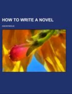 How to Write a Novel; a practical guide to the art of fiction